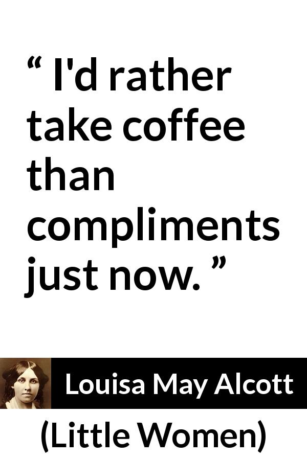 "Louisa May Alcott about coffee (""Little Women"", 1868) - I'd rather take coffee than compliments just now."