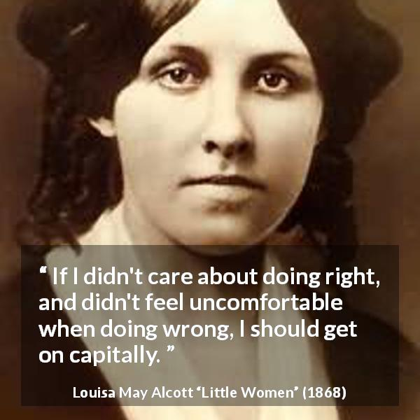 "Louisa May Alcott about comfort (""Little Women"", 1868) - If I didn't care about doing right, and didn't feel uncomfortable when doing wrong, I should get on capitally."