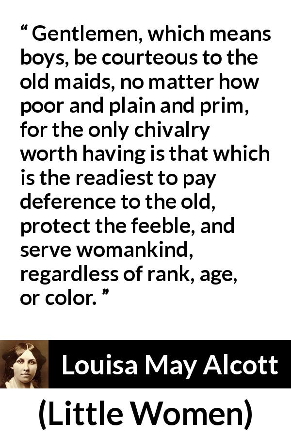 "Louisa May Alcott about courtesy (""Little Women"", 1868) - Gentlemen, which means boys, be courteous to the old maids, no matter how poor and plain and prim, for the only chivalry worth having is that which is the readiest to pay deference to the old, protect the feeble, and serve womankind, regardless of rank, age, or color."