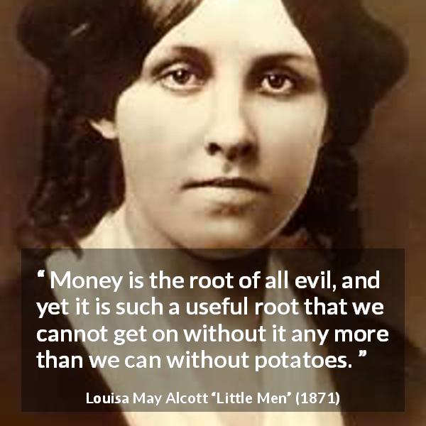 "Louisa May Alcott about evil (""Little Men"", 1871) - Money is the root of all evil, and yet it is such a useful root that we cannot get on without it any more than we can without potatoes."