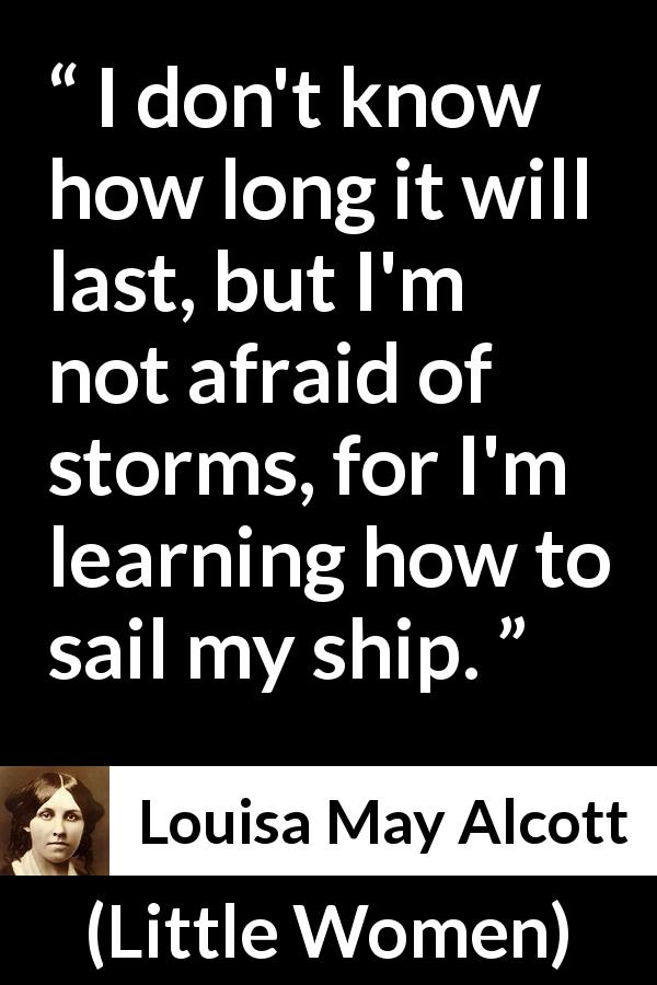 Louisa May Alcott quote about fear from Little Women (1868) - I don't know how long it will last, but I'm not afraid of storms, for I'm learning how to sail my ship.
