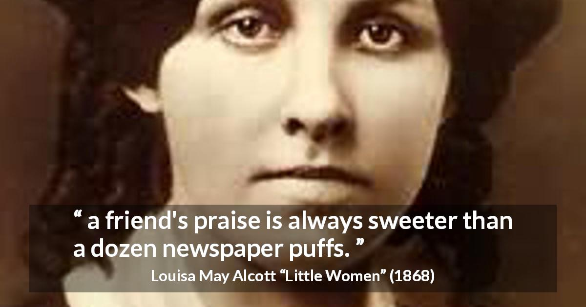 "Louisa May Alcott about friendship (""Little Women"", 1868) - a friend's praise is always sweeter than a dozen newspaper puffs."