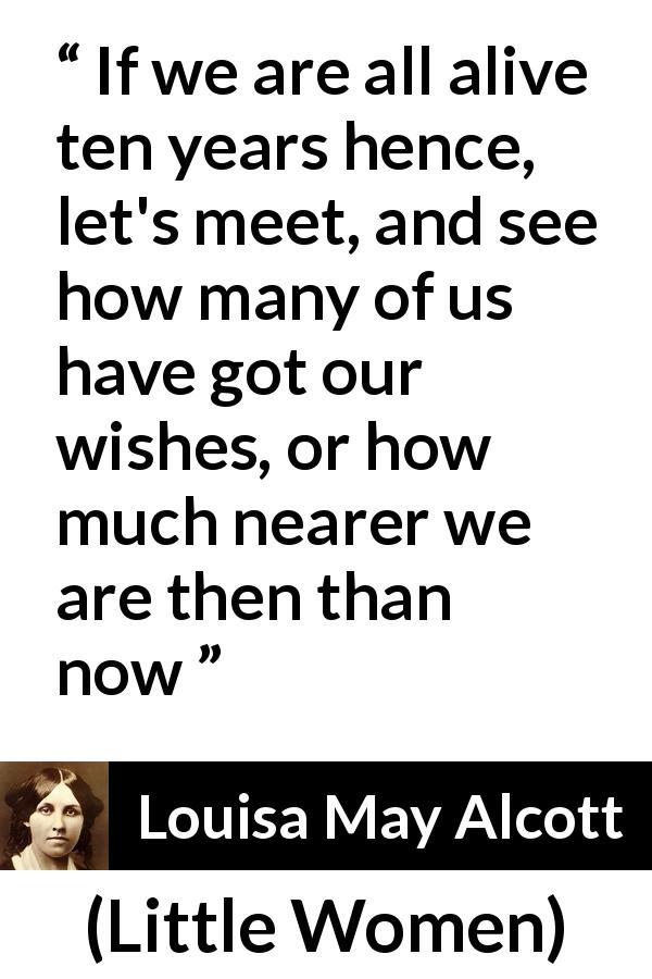 "Louisa May Alcott about future (""Little Women"", 1868) - If we are all alive ten years hence, let's meet, and see how many of us have got our wishes, or how much nearer we are then than now"