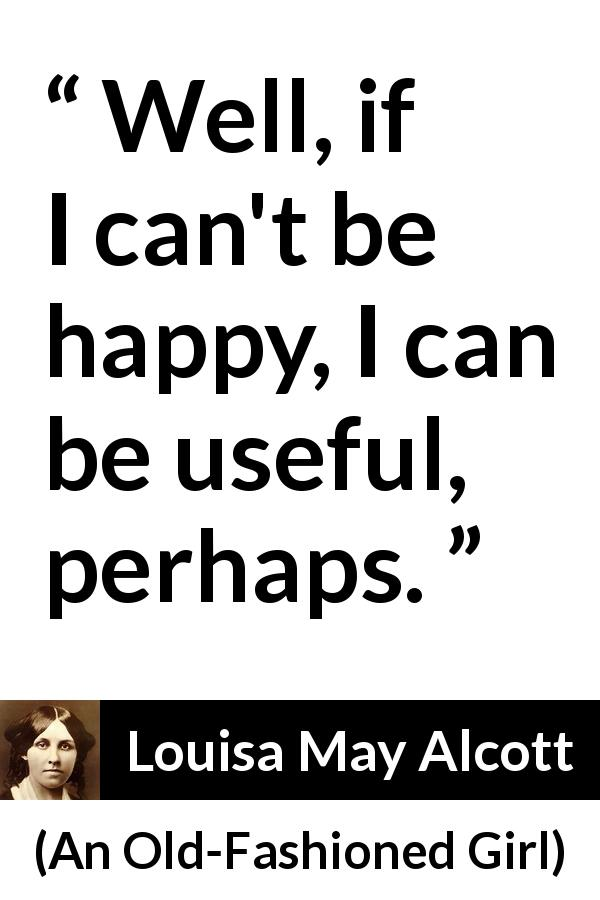 "Louisa May Alcott about happiness (""An Old-Fashioned Girl"", 1869) - Well, if I can't be happy, I can be useful, perhaps."
