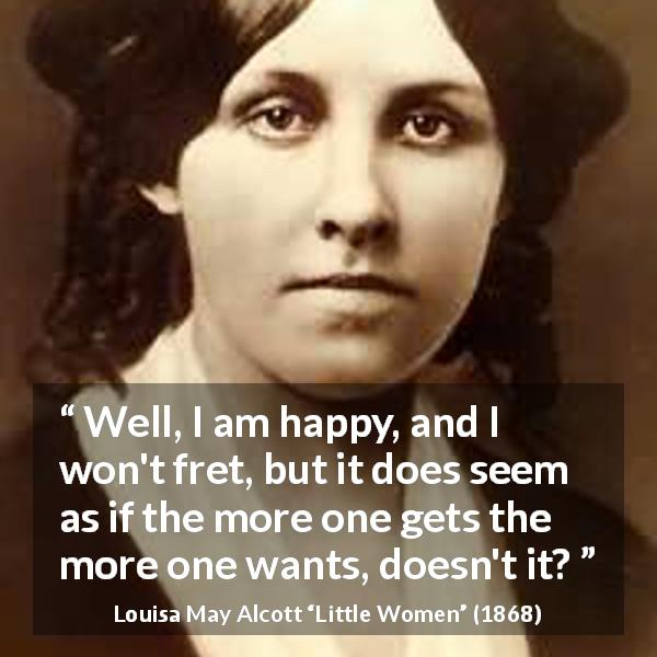 Louisa May Alcott quote about happiness from Little Women (1868) - Well, I am happy, and I won't fret, but it does seem as if the more one gets the more one wants, doesn't it?