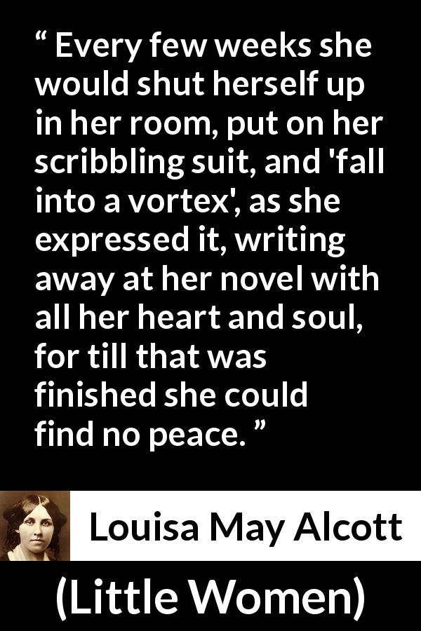 "Louisa May Alcott about heart (""Little Women"", 1868) - Every few weeks she would shut herself up in her room, put on her scribbling suit, and 'fall into a vortex', as she expressed it, writing away at her novel with all her heart and soul, for till that was finished she could find no peace."