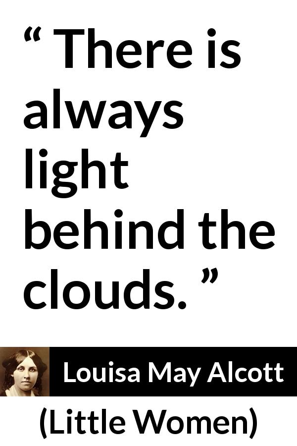 "Louisa May Alcott about hope (""Little Women"", 1868) - There is always light behind the clouds."