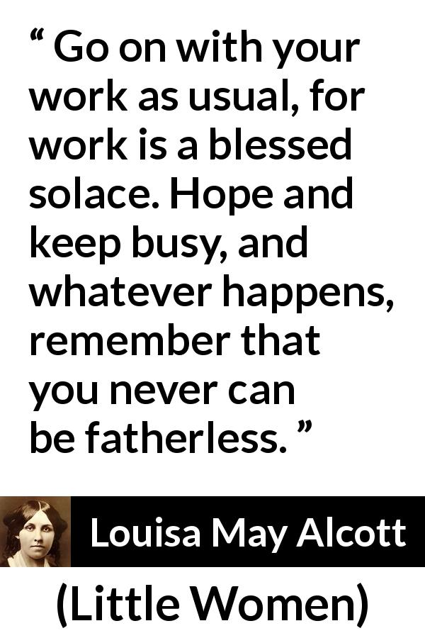 "Louisa May Alcott about hope (""Little Women"", 1868) - Go on with your work as usual, for work is a blessed solace. Hope and keep busy, and whatever happens, remember that you never can be fatherless."