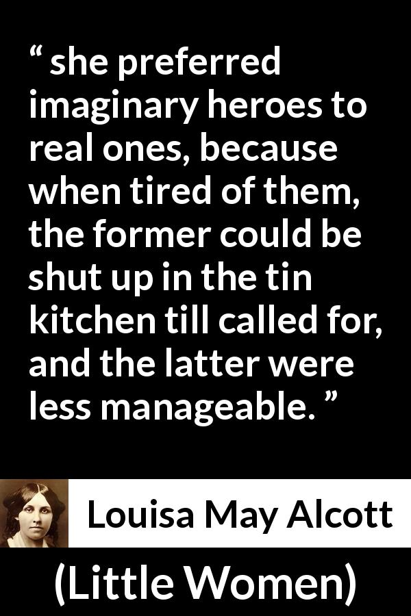 "Louisa May Alcott about imagination (""Little Women"", 1868) - she preferred imaginary heroes to real ones, because when tired of them, the former could be shut up in the tin kitchen till called for, and the latter were less manageable."