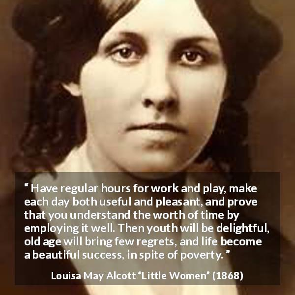 Louisa May Alcott quote about life from Little Women (1868) - Have regular hours for work and play, make each day both useful and pleasant, and prove that you understand the worth of time by employing it well. Then youth will be delightful, old age will bring few regrets, and life become a beautiful success, in spite of poverty.