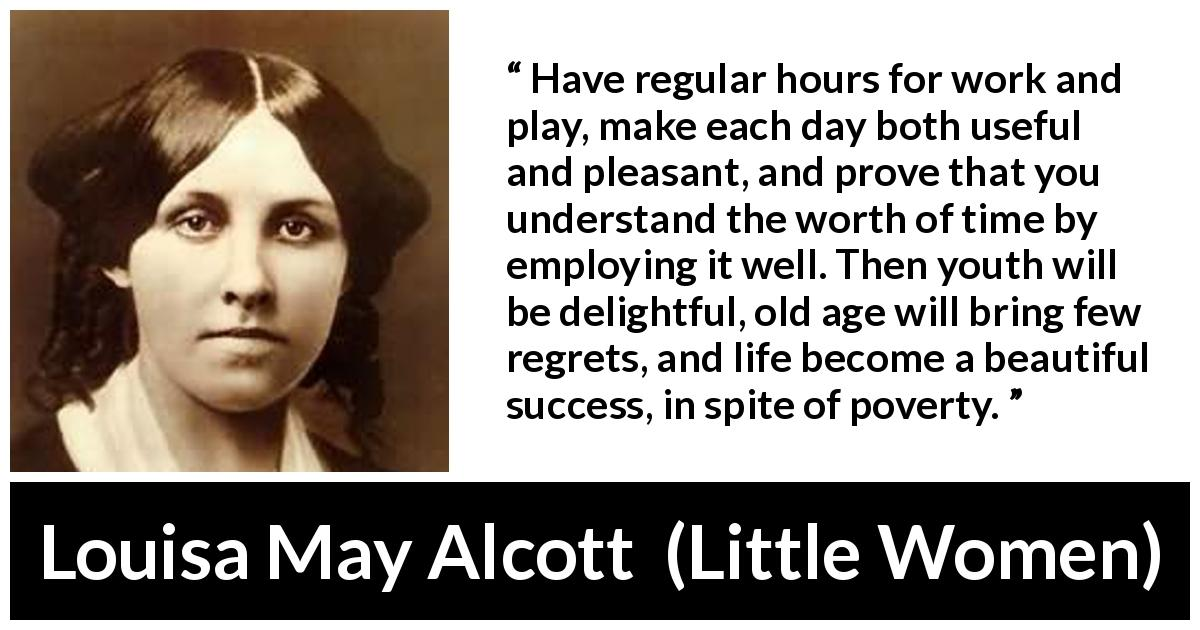 Louisa May Alcott - Little Women - Have regular hours for work and play, make each day both useful and pleasant, and prove that you understand the worth of time by employing it well. Then youth will be delightful, old age will bring few regrets, and life become a beautiful success, in spite of poverty.