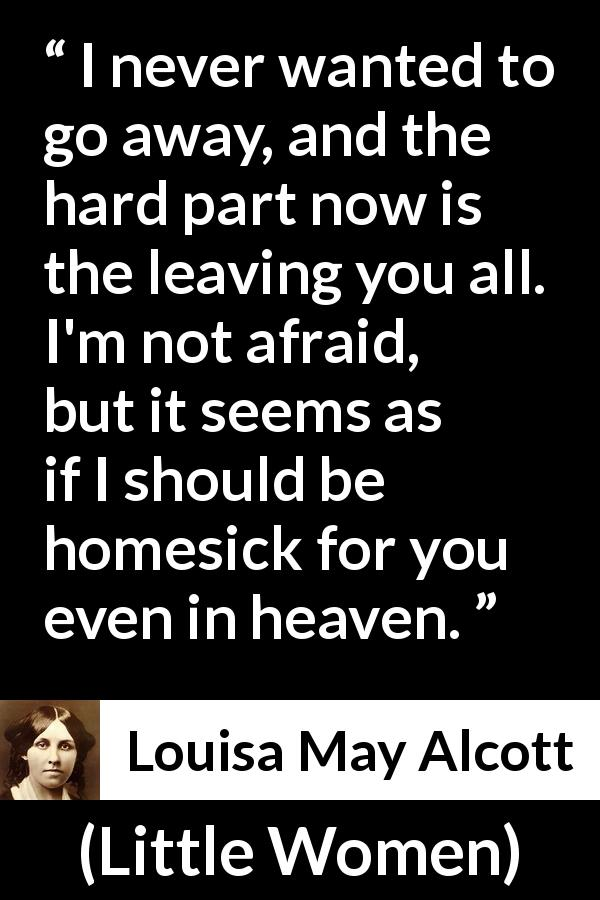 Louisa May Alcott - Little Women - I never wanted to go away, and the hard part now is the leaving you all. I'm not afraid, but it seems as if I should be homesick for you even in heaven.