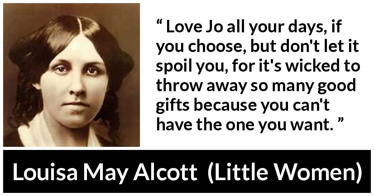 "Louisa May Alcott about love (""Little Women"", 1868) - Love Jo all your days, if you choose, but don't let it spoil you, for it's wicked to throw away so many good gifts because you can't have the one you want."