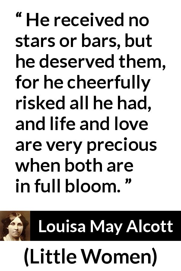"Louisa May Alcott about love (""Little Women"", 1868) - He received no stars or bars, but he deserved them, for he cheerfully risked all he had, and life and love are very precious when both are in full bloom."