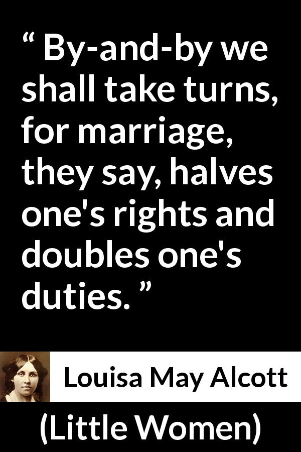 Louisa May Alcott quote about marriage from Little Women (1868) - By-and-by we shall take turns, for marriage, they say, halves one's rights and doubles one's duties.