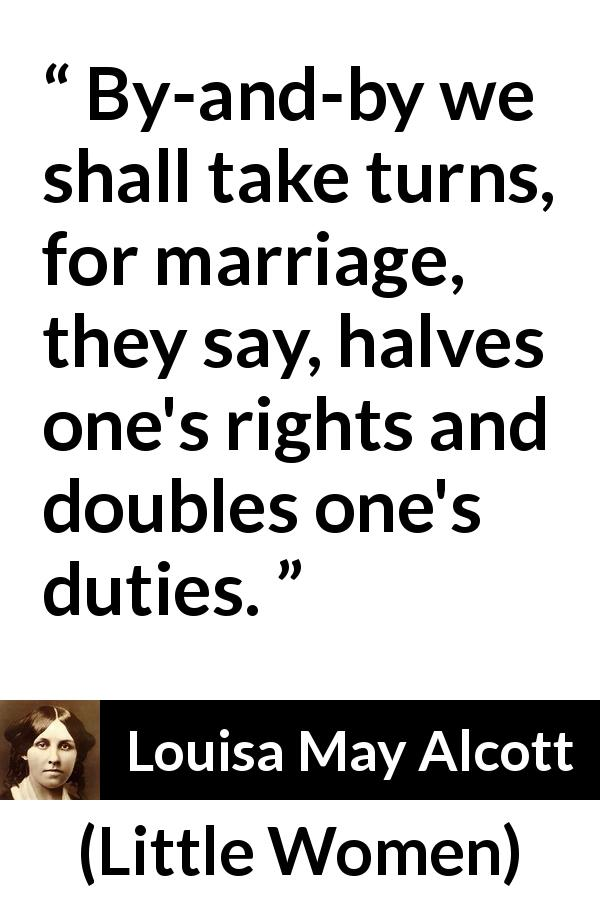 Louisa May Alcott - Little Women - By-and-by we shall take turns, for marriage, they say, halves one's rights and doubles one's duties.