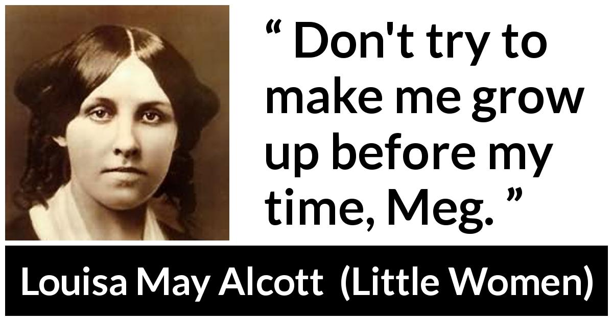 "Louisa May Alcott about maturity (""Little Women"", 1868) - Don't try to make me grow up before my time, Meg."