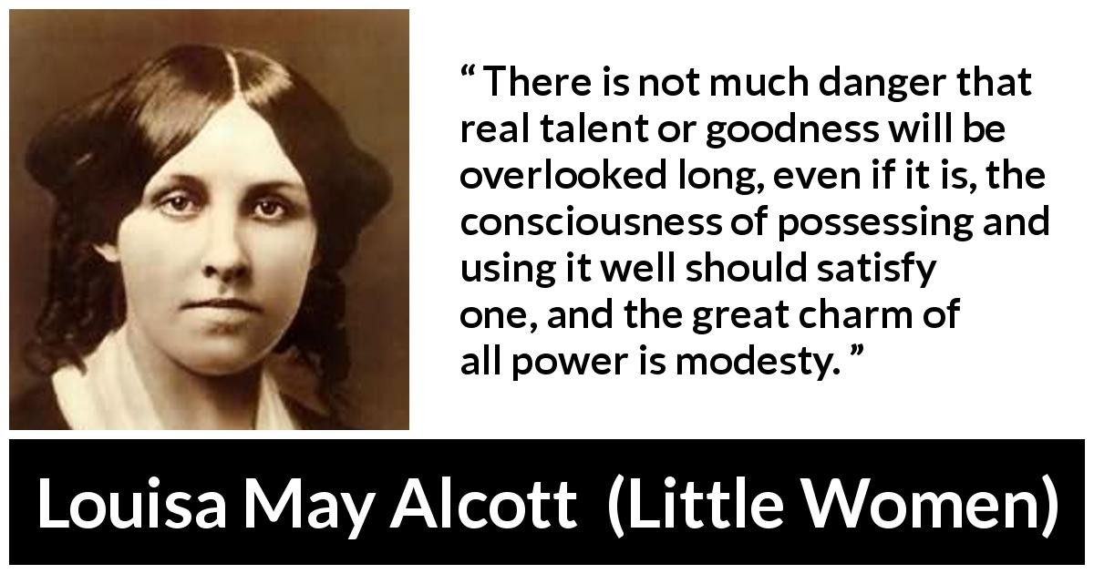 "Louisa May Alcott about modesty (""Little Women"", 1868) - There is not much danger that real talent or goodness will be overlooked long, even if it is, the consciousness of possessing and using it well should satisfy one, and the great charm of all power is modesty."