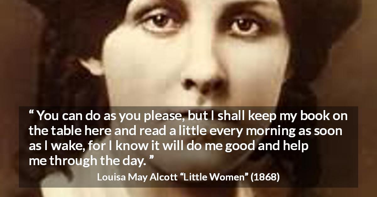 "Louisa May Alcott about morning (""Little Women"", 1868) - You can do as you please, but I shall keep my book on the table here and read a little every morning as soon as I wake, for I know it will do me good and help me through the day."