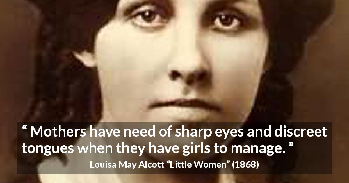 "Louisa May Alcott about mother (""Little Women"", 1868) - Mothers have need of sharp eyes and discreet tongues when they have girls to manage."