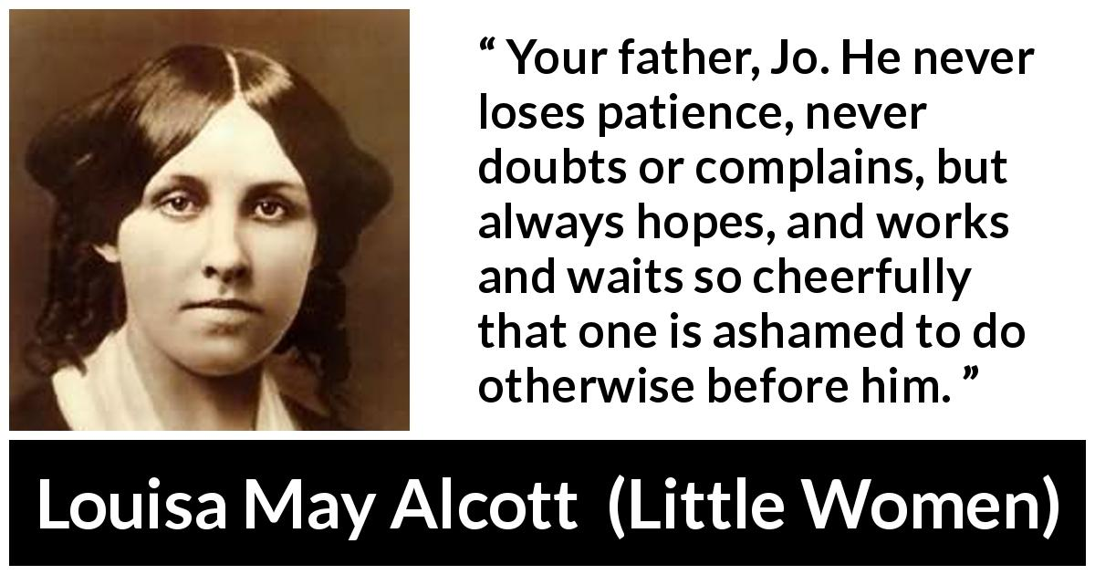 "Louisa May Alcott about patience (""Little Women"", 1868) - Your father, Jo. He never loses patience, never doubts or complains, but always hopes, and works and waits so cheerfully that one is ashamed to do otherwise before him."