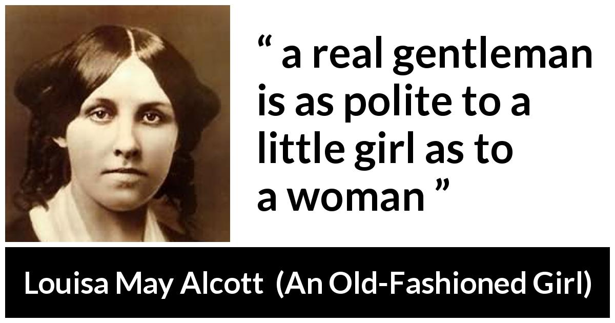 "Louisa May Alcott about politeness (""An Old-Fashioned Girl"", 1869) - a real gentleman is as polite to a little girl as to a woman"