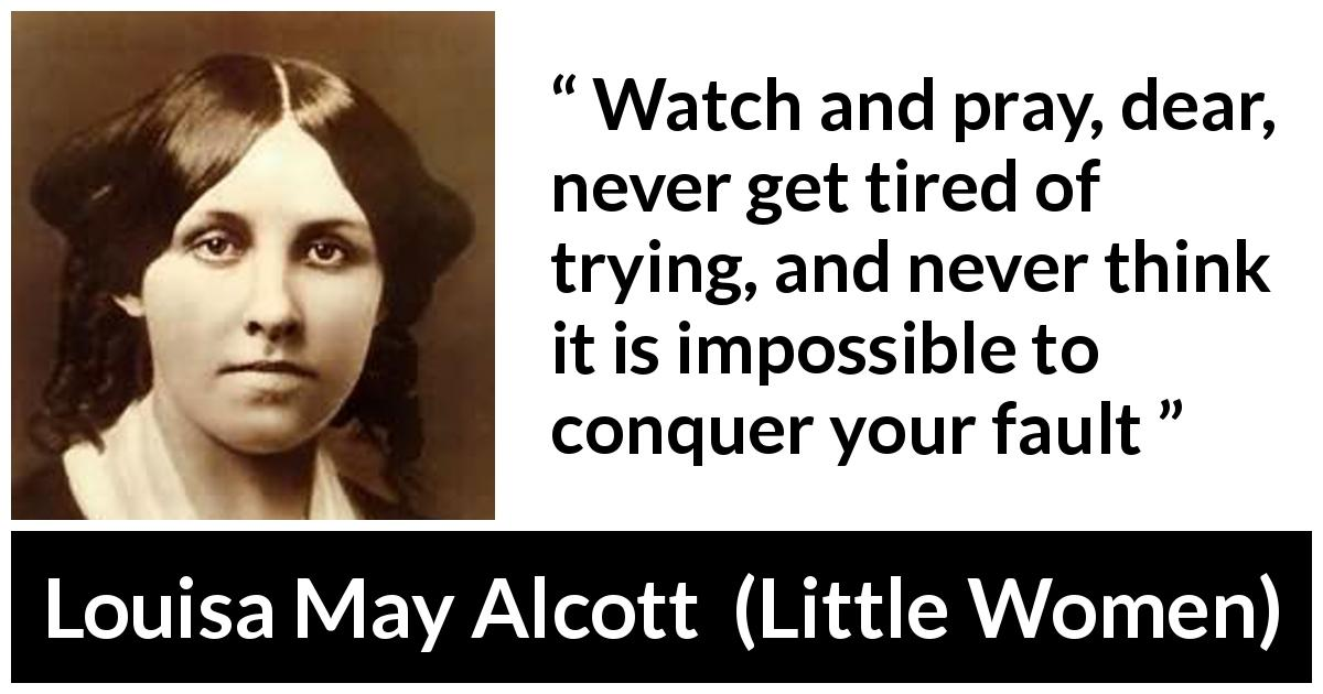 "Louisa May Alcott about pray (""Little Women"", 1868) - Watch and pray, dear, never get tired of trying, and never think it is impossible to conquer your fault"