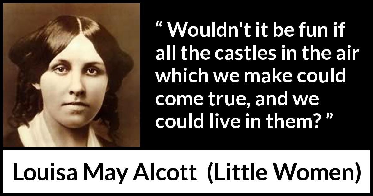 "Louisa May Alcott about reality (""Little Women"", 1868) - Wouldn't it be fun if all the castles in the air which we make could come true, and we could live in them?"