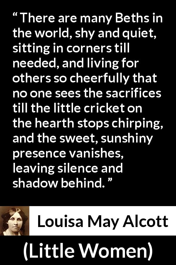 "Louisa May Alcott about sacrifice (""Little Women"", 1868) - There are many Beths in the world, shy and quiet, sitting in corners till needed, and living for others so cheerfully that no one sees the sacrifices till the little cricket on the hearth stops chirping, and the sweet, sunshiny presence vanishes, leaving silence and shadow behind."