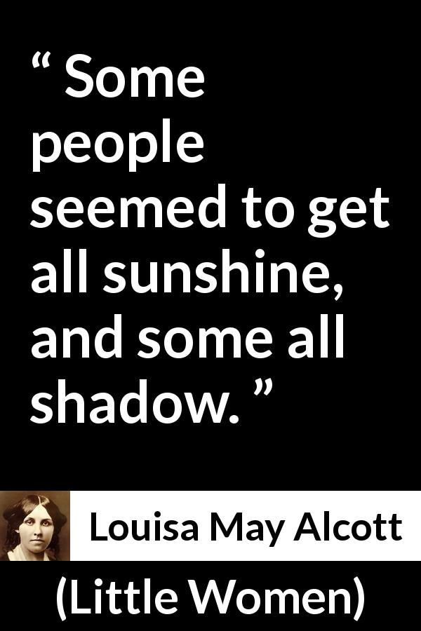 "Louisa May Alcott about shadow (""Little Women"", 1868) - Some people seemed to get all sunshine, and some all shadow."
