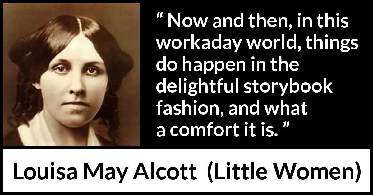 "Louisa May Alcott about story (""Little Women"", 1868) - Now and then, in this workaday world, things do happen in the delightful storybook fashion, and what a comfort it is."