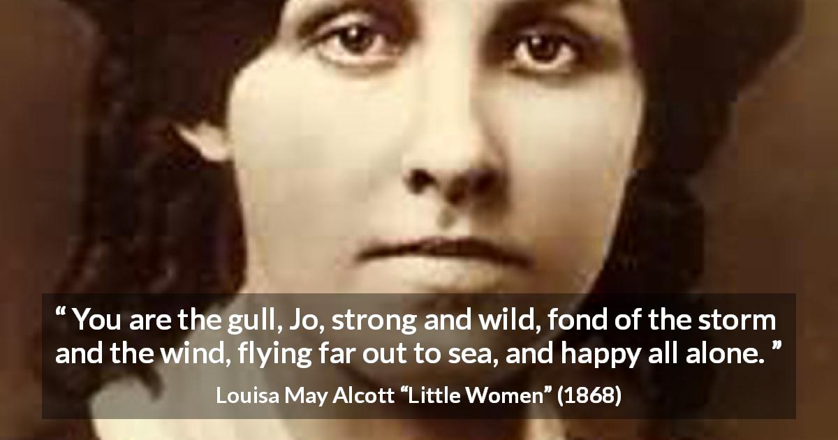 "Louisa May Alcott about strength (""Little Women"", 1868) - You are the gull, Jo, strong and wild, fond of the storm and the wind, flying far out to sea, and happy all alone."
