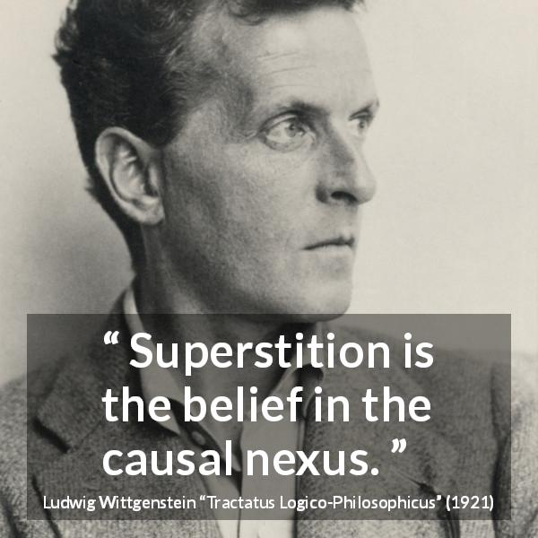 "Ludwig Wittgenstein about belief (""Tractatus Logico-Philosophicus"", 1921) - Superstition is the belief in the causal nexus."