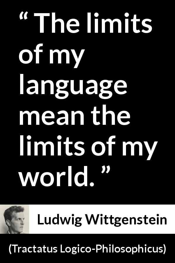 Ludwig Wittgenstein - Tractatus Logico-Philosophicus - The limits of my language mean the limits of my world.