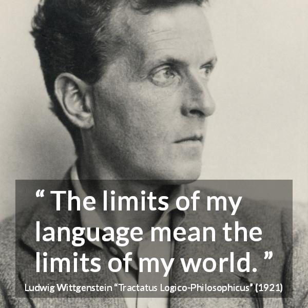 "Ludwig Wittgenstein about language (""Tractatus Logico-Philosophicus"", 1921) - The limits of my language mean the limits of my world."