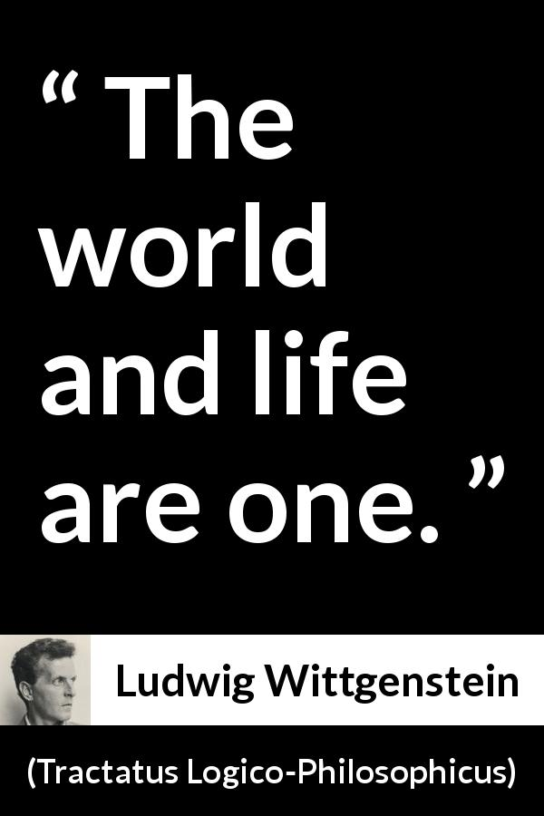 Ludwig Wittgenstein - Tractatus Logico-Philosophicus - The world and life are one.