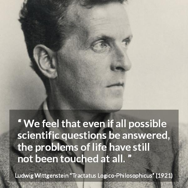 "Ludwig Wittgenstein about life (""Tractatus Logico-Philosophicus"", 1921) - We feel that even if all possible scientific questions be answered, the problems of life have still not been touched at all."