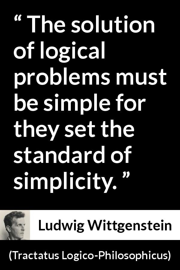 Ludwig Wittgenstein - Tractatus Logico-Philosophicus - The solution of logical problems must be simple for they set the standard of simplicity.