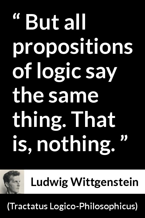 Ludwig Wittgenstein - Tractatus Logico-Philosophicus - But all propositions of logic say the same thing. That is, nothing.