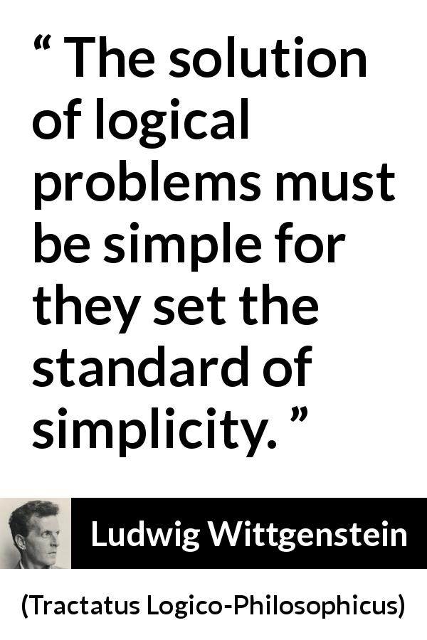"Ludwig Wittgenstein about logic (""Tractatus Logico-Philosophicus"", 1921) - The solution of logical problems must be simple for they set the standard of simplicity."