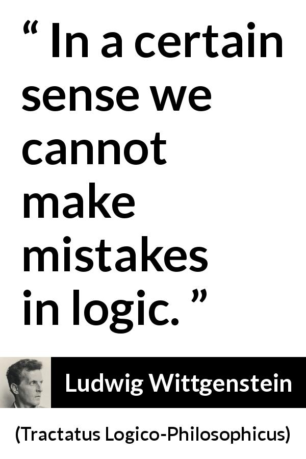 "Ludwig Wittgenstein about mistake (""Tractatus Logico-Philosophicus"", 1921) - In a certain sense we cannot make mistakes in logic."