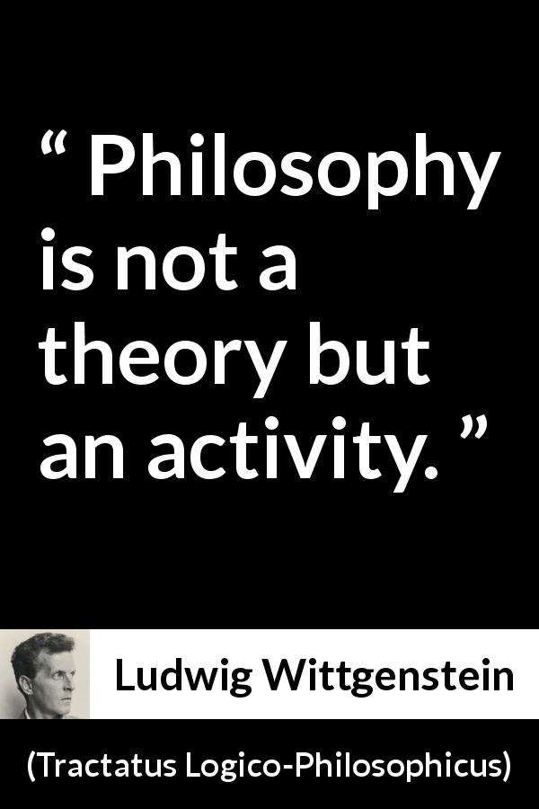 Ludwig Wittgenstein - Tractatus Logico-Philosophicus - Philosophy is not a theory but an activity.