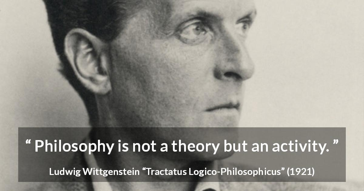 "Ludwig Wittgenstein about philosophy (""Tractatus Logico-Philosophicus"", 1921) - Philosophy is not a theory but an activity."