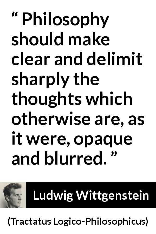 Ludwig Wittgenstein quote about philosophy from Tractatus Logico-Philosophicus (1921) - Philosophy should make clear and delimit sharply the thoughts which otherwise are, as it were, opaque and blurred.