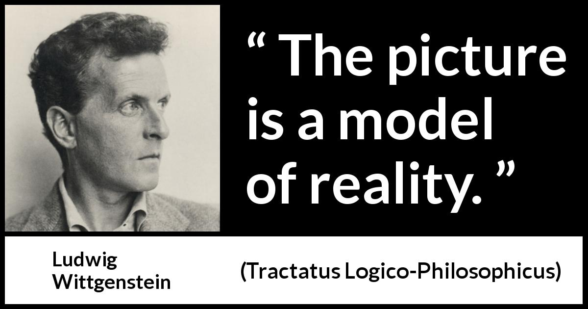 Ludwig Wittgenstein - Tractatus Logico-Philosophicus - The picture is a model of reality.