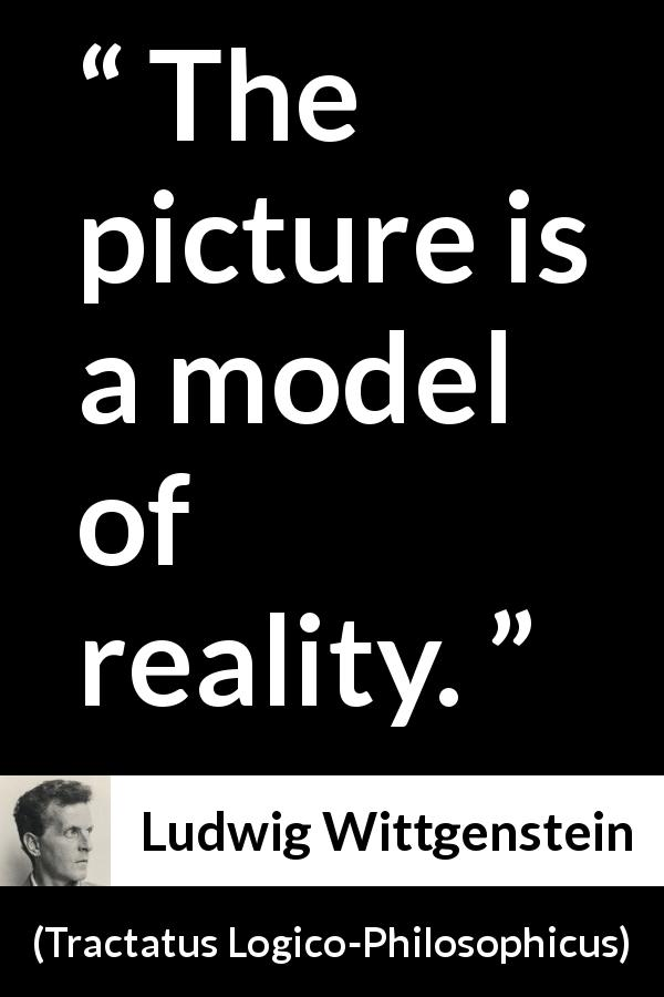 "Ludwig Wittgenstein about reality (""Tractatus Logico-Philosophicus"", 1921) - The picture is a model of reality."