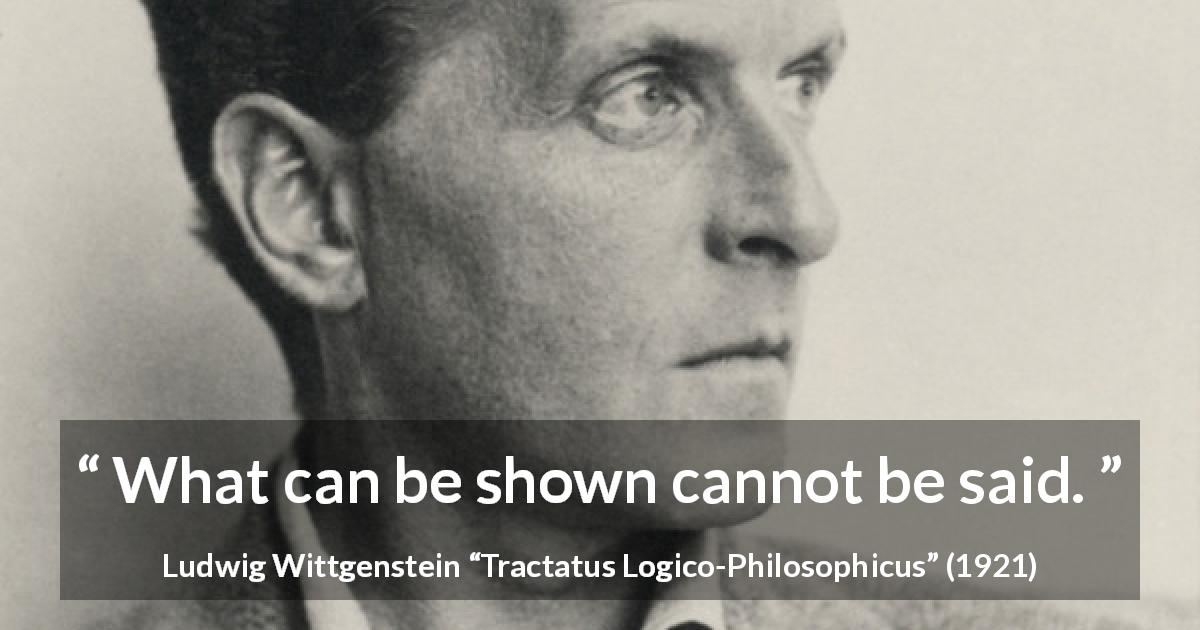 "Ludwig Wittgenstein about showing (""Tractatus Logico-Philosophicus"", 1921) - What can be shown cannot be said."