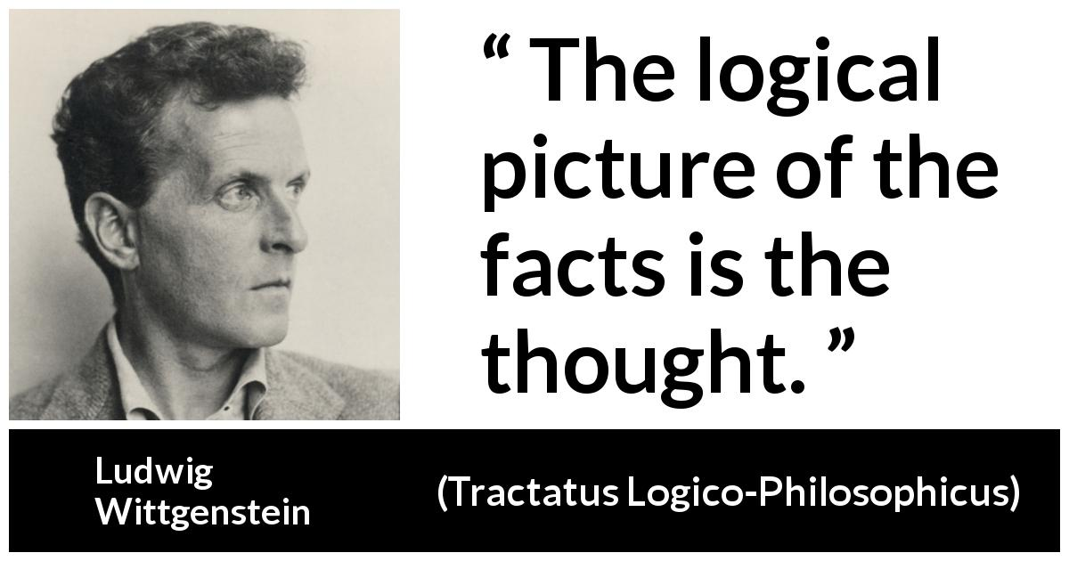 Ludwig Wittgenstein - Tractatus Logico-Philosophicus - The logical picture of the facts is the thought.