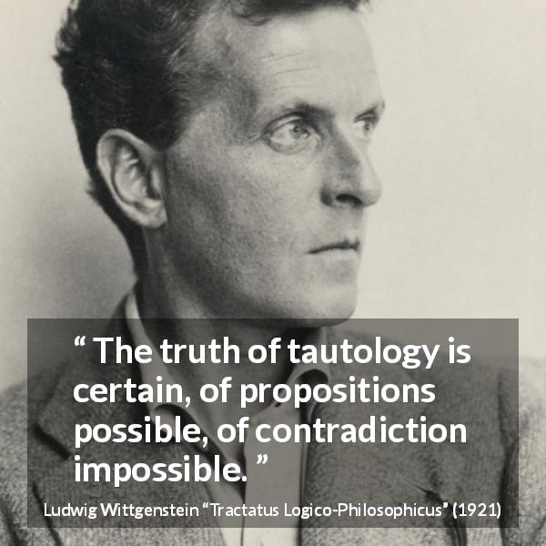 "Ludwig Wittgenstein about truth (""Tractatus Logico-Philosophicus"", 1921) - The truth of tautology is certain, of propositions possible, of contradiction impossible."