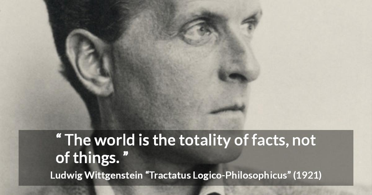 "Ludwig Wittgenstein about world (""Tractatus Logico-Philosophicus"", 1921) - The world is the totality of facts, not of things."